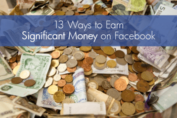 13 Ways to Earn Significant Money on Facebook